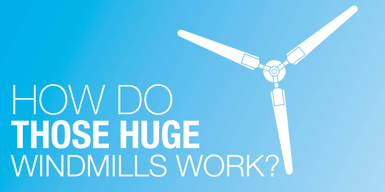 How Do Those Huge Windmills Work